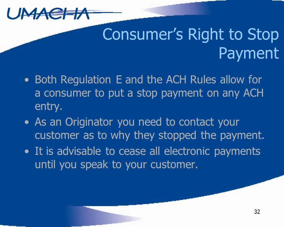 32 Consumer's Right to Stop Payment Both Regulation E and the ACH Rules allow for a consumer to put a stop payment on any ACH entry.