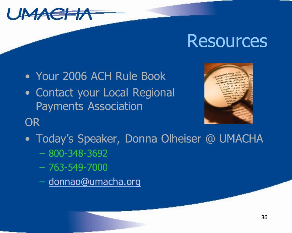 36 Resources Your 2006 ACH Rule Book Contact your Local Regional Payments Association OR Today's Speaker, Donna Olheiser @ UMACHA –800-348-3692 –763-549-7000 –donnao@umacha.orgdonnao@umacha.org