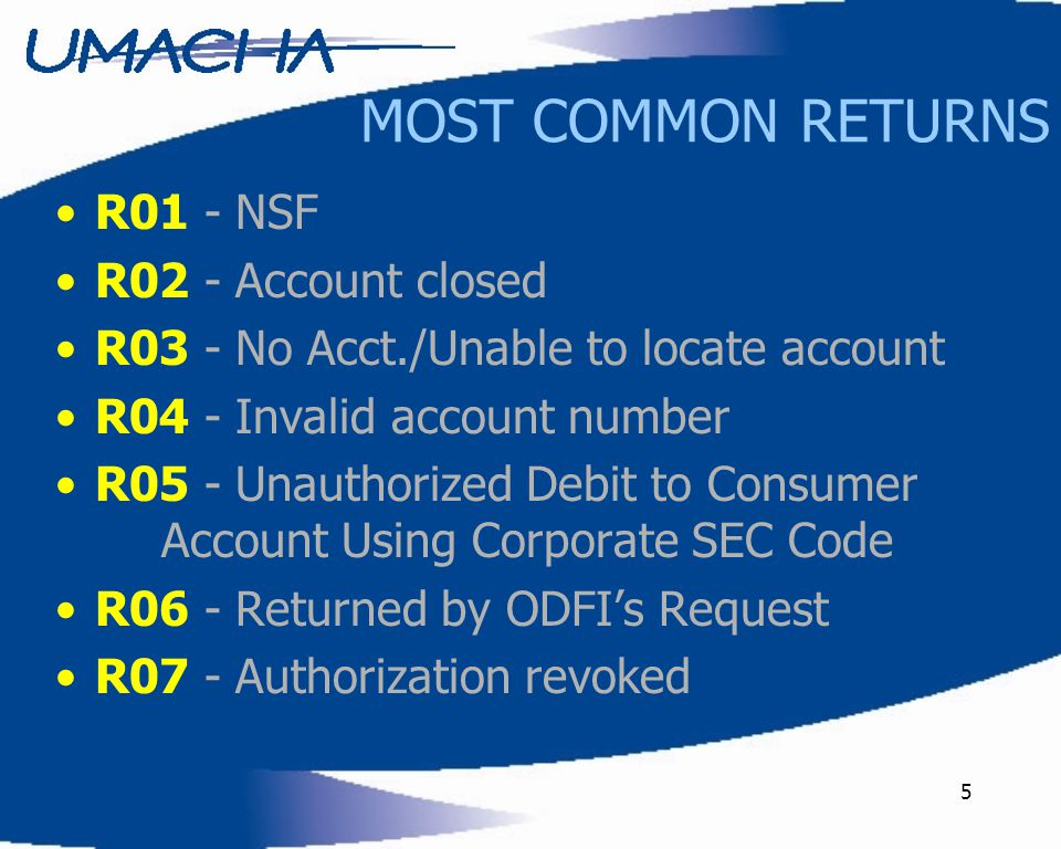 5 MOST COMMON RETURNS R01 - NSF R02 - Account closed R03 - No Acct./Unable to locate account R04 - Invalid account number R05 - Unauthorized Debit to Consumer Account Using Corporate SEC Code R06 - Returned by ODFI's Request R07 - Authorization revoked