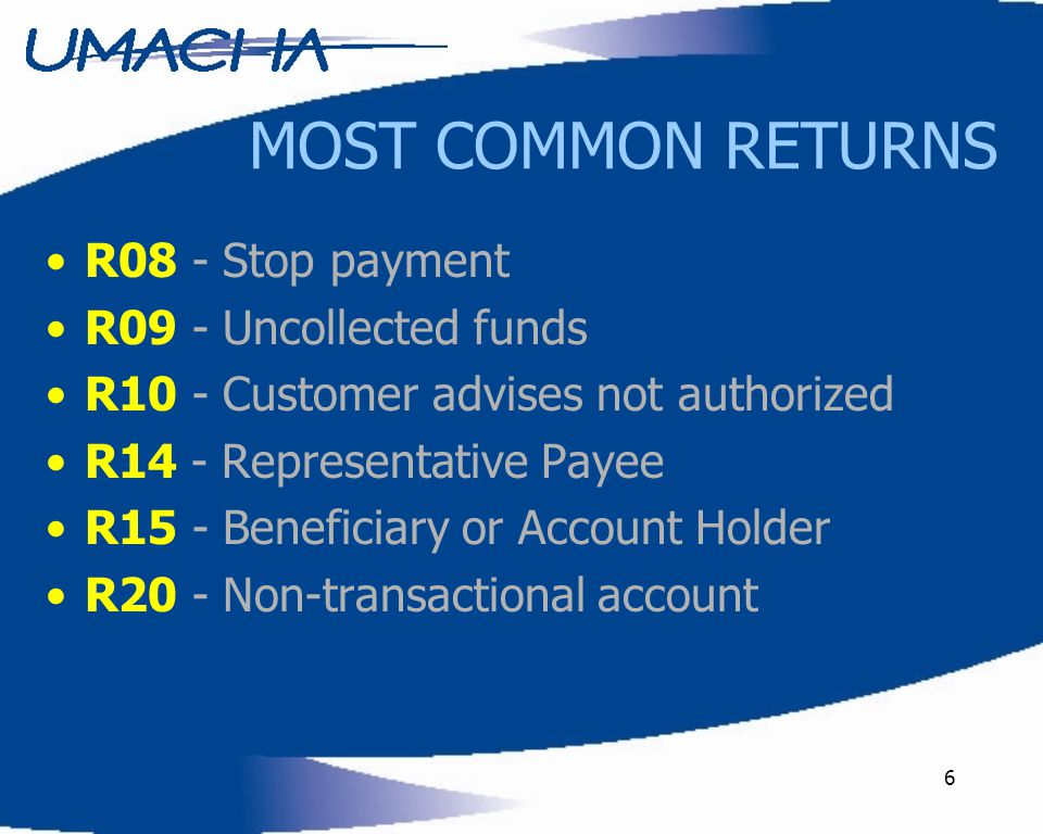 6 R08 - Stop payment R09 - Uncollected funds R10 - Customer advises not authorized R14 - Representative Payee R15 - Beneficiary or Account Holder R20 - Non-transactional account MOST COMMON RETURNS