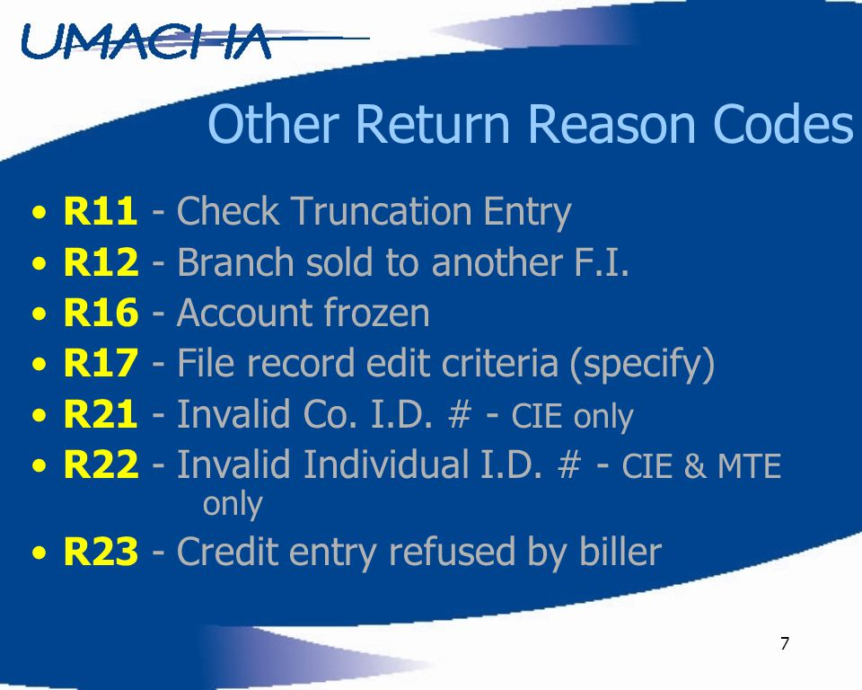 7 Other Return Reason Codes R11 - Check Truncation Entry R12 - Branch sold to another F.I.
