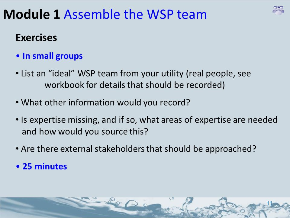 Module 1 Assemble the WSP team Exercises In small groups List an ideal WSP team from your utility (real people, see workbook for details that should be recorded) What other information would you record.