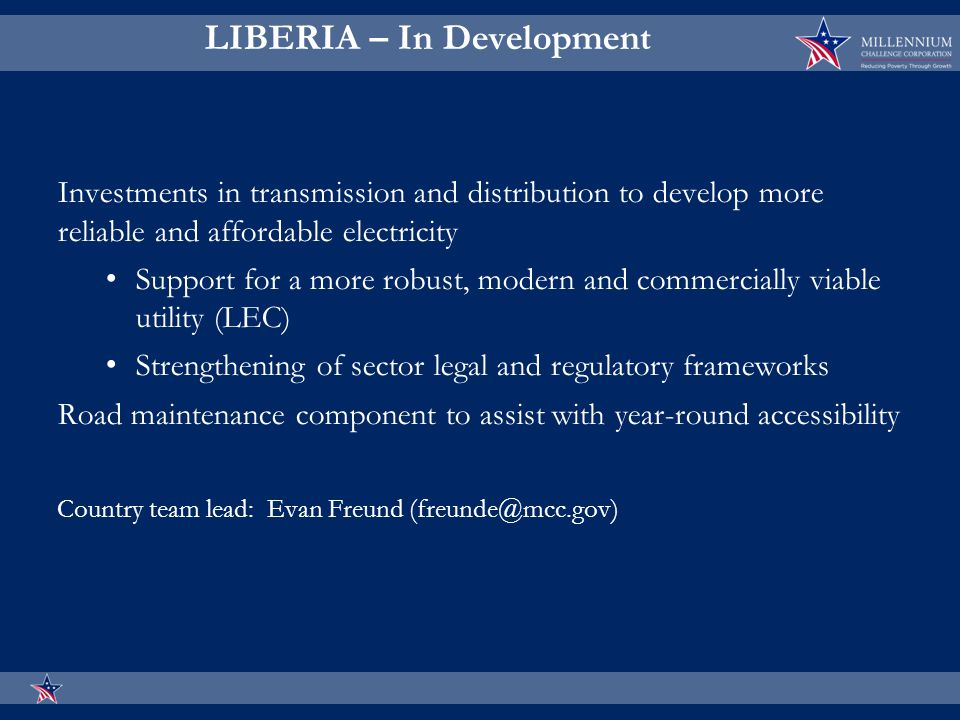 LIBERIA – In Development Investments in transmission and distribution to develop more reliable and affordable electricity Support for a more robust, modern and commercially viable utility (LEC) Strengthening of sector legal and regulatory frameworks Road maintenance component to assist with year-round accessibility Country team lead: Evan Freund (freunde@mcc.gov)