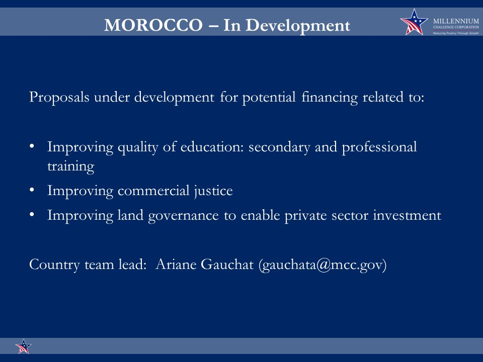 MOROCCO – In Development Proposals under development for potential financing related to: Improving quality of education: secondary and professional training Improving commercial justice Improving land governance to enable private sector investment Country team lead: Ariane Gauchat (gauchata@mcc.gov)