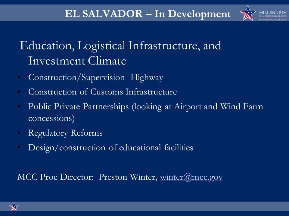 EL SALVADOR – In Development Education, Logistical Infrastructure, and Investment Climate Construction/Supervision Highway Construction of Customs Infrastructure Public Private Partnerships (looking at Airport and Wind Farm concessions) Regulatory Reforms Design/construction of educational facilities MCC Proc Director: Preston Winter, winter@mcc.govwinter@mcc.gov