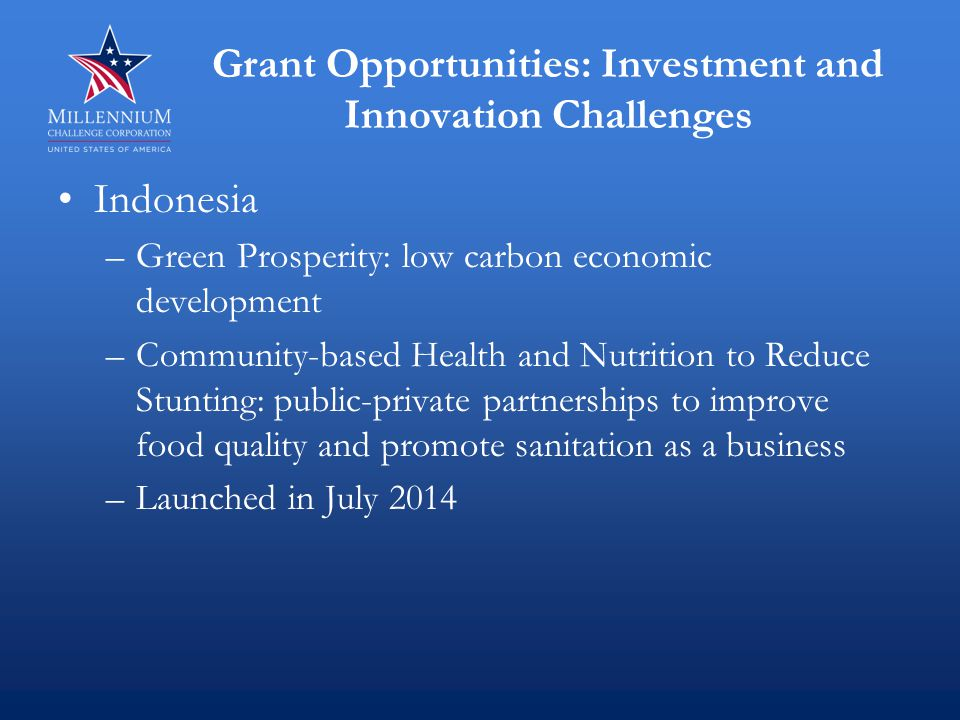 Grant Opportunities: Investment and Innovation Challenges Indonesia –Green Prosperity: low carbon economic development –Community-based Health and Nutrition to Reduce Stunting: public-private partnerships to improve food quality and promote sanitation as a business –Launched in July 2014