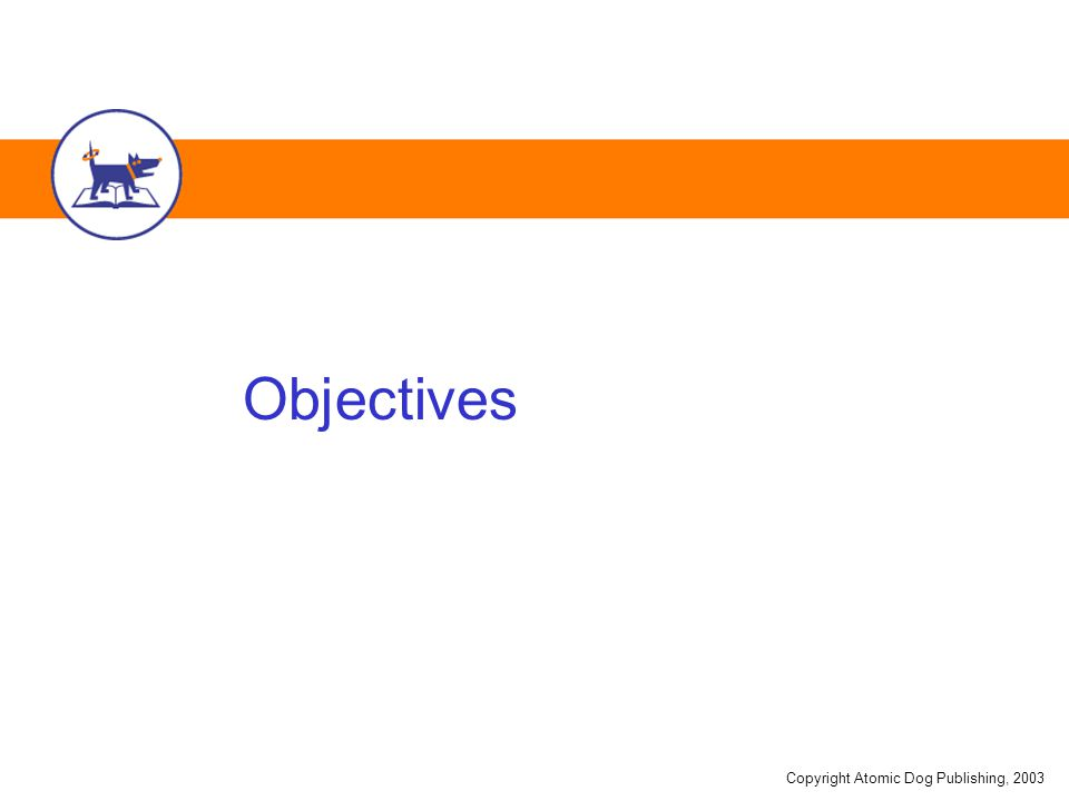 Copyright Atomic Dog Publishing, 2003 Objectives