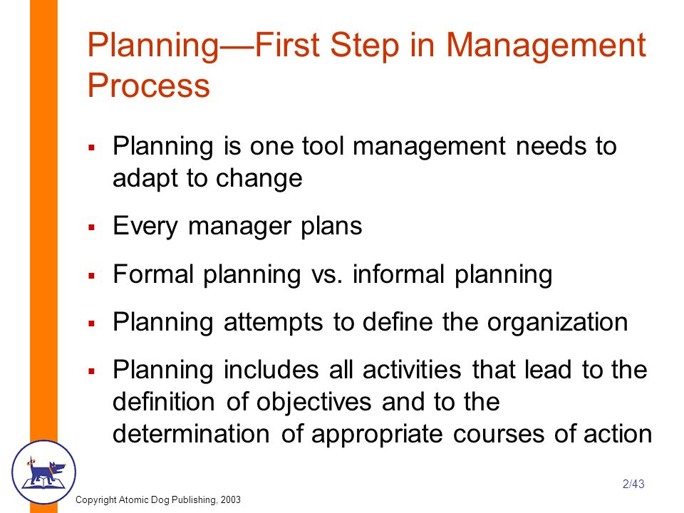 Copyright Atomic Dog Publishing, 2003 2/43 Planning—First Step in Management Process  Planning is one tool management needs to adapt to change  Every manager plans  Formal planning vs.