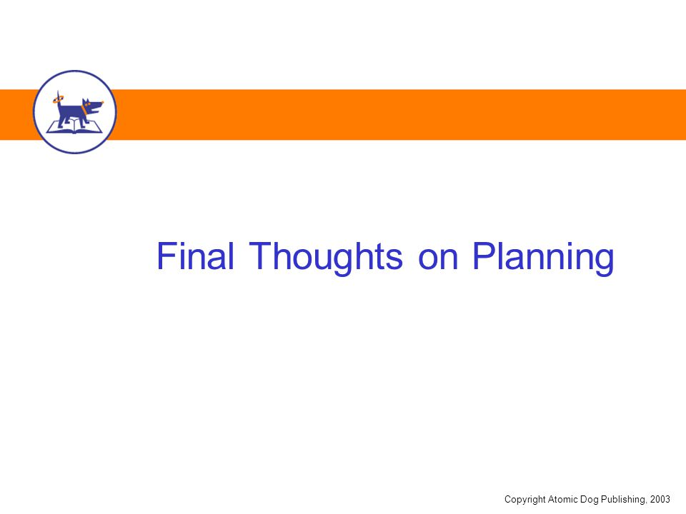 Copyright Atomic Dog Publishing, 2003 Final Thoughts on Planning