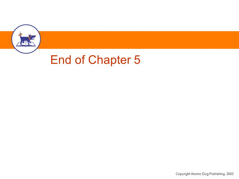Copyright Atomic Dog Publishing, 2003 End of Chapter 5