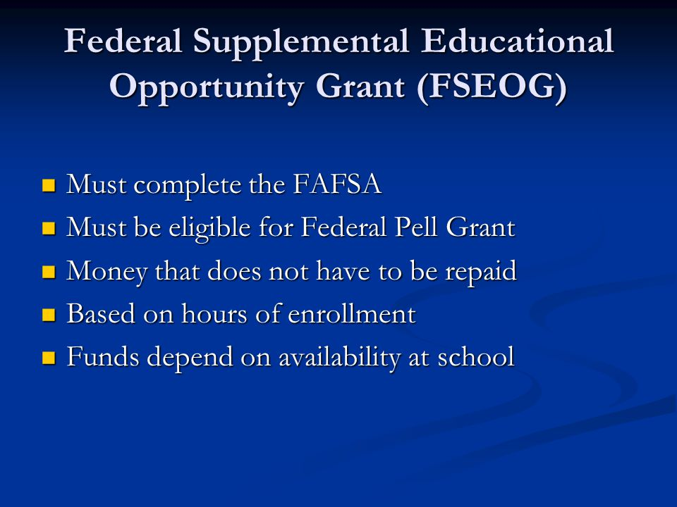 Federal Supplemental Educational Opportunity Grant (FSEOG) Must complete the FAFSA Must complete the FAFSA Must be eligible for Federal Pell Grant Must be eligible for Federal Pell Grant Money that does not have to be repaid Money that does not have to be repaid Based on hours of enrollment Based on hours of enrollment Funds depend on availability at school Funds depend on availability at school