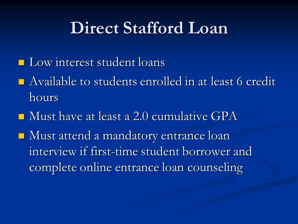 Direct Stafford Loan Low interest student loans Low interest student loans Available to students enrolled in at least 6 credit hours Available to students enrolled in at least 6 credit hours Must have at least a 2.0 cumulative GPA Must have at least a 2.0 cumulative GPA Must attend a mandatory entrance loan interview if first-time student borrower and complete online entrance loan counseling Must attend a mandatory entrance loan interview if first-time student borrower and complete online entrance loan counseling