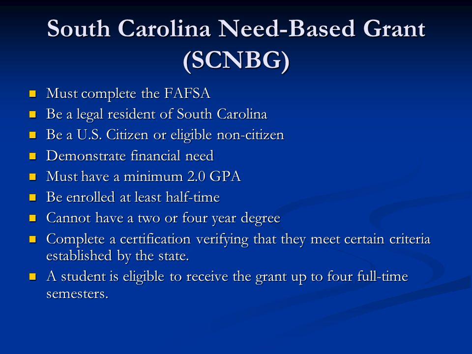 South Carolina Need-Based Grant (SCNBG) Must complete the FAFSA Must complete the FAFSA Be a legal resident of South Carolina Be a legal resident of South Carolina Be a U.S.