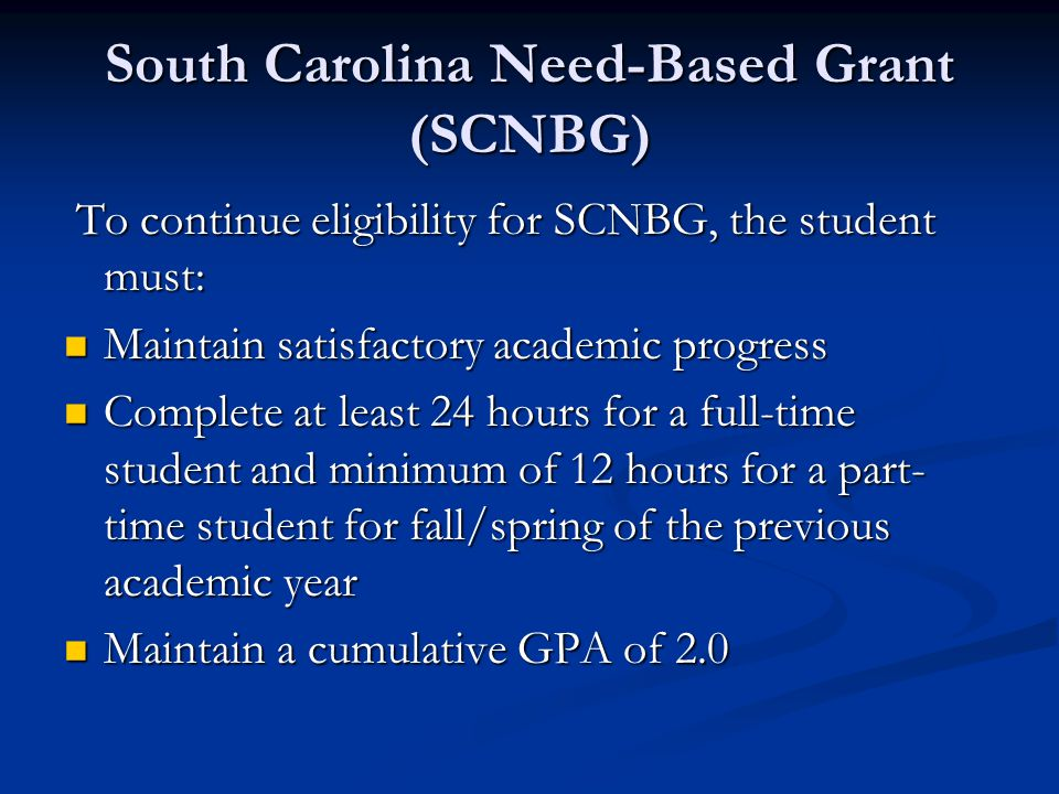 South Carolina Need-Based Grant (SCNBG) To continue eligibility for SCNBG, the student must: To continue eligibility for SCNBG, the student must: Maintain satisfactory academic progress Maintain satisfactory academic progress Complete at least 24 hours for a full-time student and minimum of 12 hours for a part- time student for fall/spring of the previous academic year Complete at least 24 hours for a full-time student and minimum of 12 hours for a part- time student for fall/spring of the previous academic year Maintain a cumulative GPA of 2.0 Maintain a cumulative GPA of 2.0