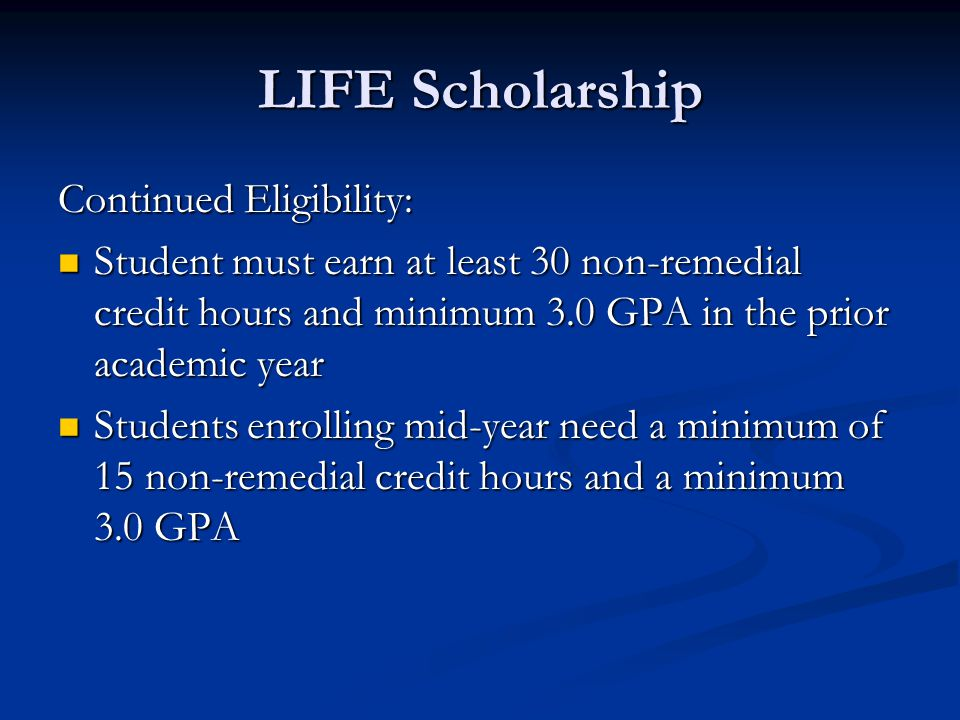 LIFE Scholarship Continued Eligibility: Student must earn at least 30 non-remedial credit hours and minimum 3.0 GPA in the prior academic year Student must earn at least 30 non-remedial credit hours and minimum 3.0 GPA in the prior academic year Students enrolling mid-year need a minimum of 15 non-remedial credit hours and a minimum 3.0 GPA Students enrolling mid-year need a minimum of 15 non-remedial credit hours and a minimum 3.0 GPA