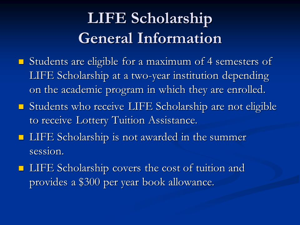 LIFE Scholarship General Information Students are eligible for a maximum of 4 semesters of LIFE Scholarship at a two-year institution depending on the academic program in which they are enrolled.