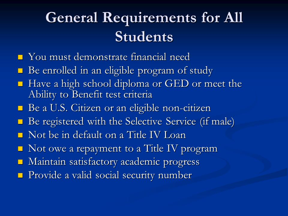 General Requirements for All Students You must demonstrate financial need You must demonstrate financial need Be enrolled in an eligible program of study Be enrolled in an eligible program of study Have a high school diploma or GED or meet the Ability to Benefit test criteria Have a high school diploma or GED or meet the Ability to Benefit test criteria Be a U.S.