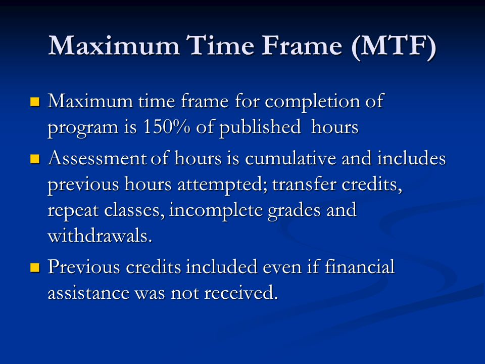 Maximum Time Frame (MTF) Maximum time frame for completion of program is 150% of published hours Maximum time frame for completion of program is 150% of published hours Assessment of hours is cumulative and includes previous hours attempted; transfer credits, repeat classes, incomplete grades and withdrawals.