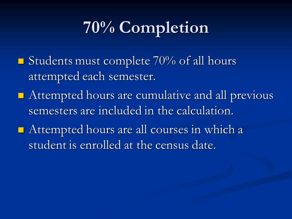 70% Completion Students must complete 70% of all hours attempted each semester.