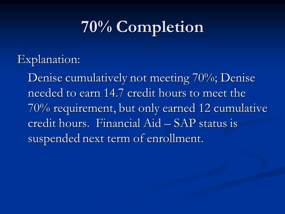 70% Completion Explanation: Denise cumulatively not meeting 70%; Denise needed to earn 14.7 credit hours to meet the 70% requirement, but only earned 12 cumulative credit hours.