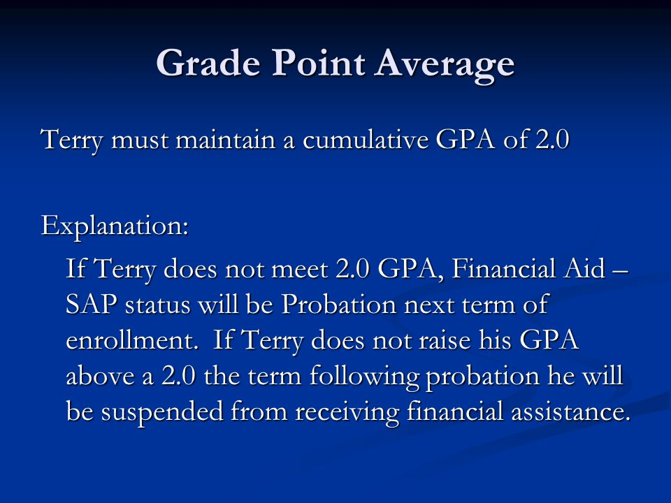 Grade Point Average Terry must maintain a cumulative GPA of 2.0 Explanation: If Terry does not meet 2.0 GPA, Financial Aid – SAP status will be Probation next term of enrollment.