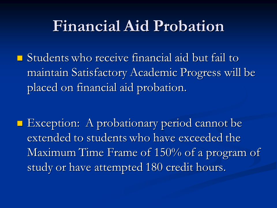 Financial Aid Probation Students who receive financial aid but fail to maintain Satisfactory Academic Progress will be placed on financial aid probation.