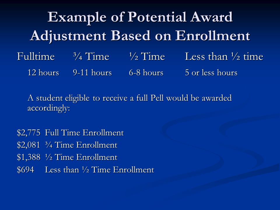 Example of Potential Award Adjustment Based on Enrollment Fulltime¾ Time½ TimeLess than ½ time 12 hours9-11 hours6-8 hours5 or less hours A student eligible to receive a full Pell would be awarded accordingly: $2,775Full Time Enrollment $2,081¾ Time Enrollment $1,388½ Time Enrollment $694Less than ½ Time Enrollment