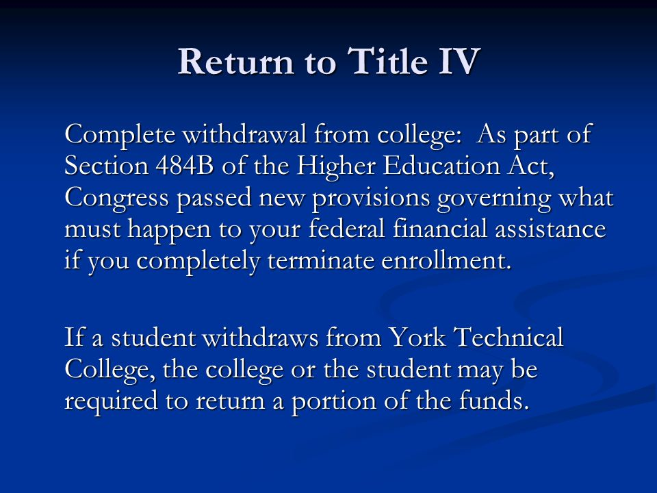 Return to Title IV Complete withdrawal from college: As part of Section 484B of the Higher Education Act, Congress passed new provisions governing what must happen to your federal financial assistance if you completely terminate enrollment.