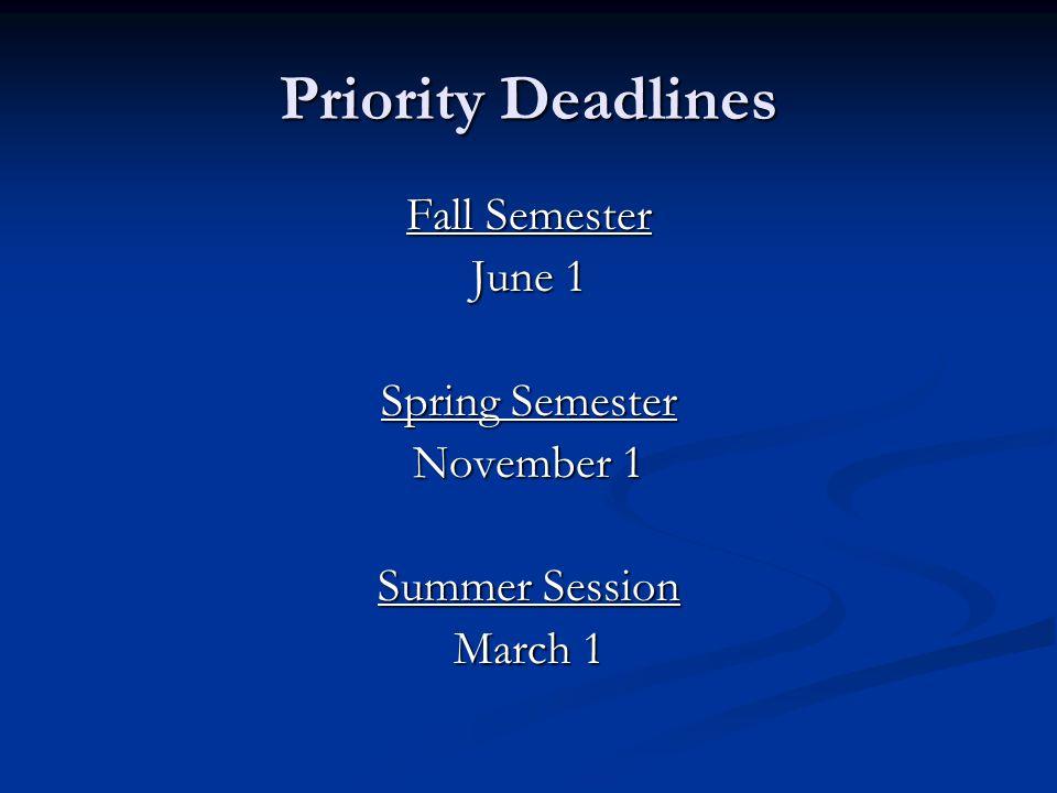 Priority Deadlines Fall Semester June 1 Spring Semester November 1 Summer Session March 1