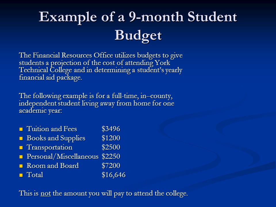Example of a 9-month Student Budget The Financial Resources Office utilizes budgets to give students a projection of the cost of attending York Technical College and in determining a student's yearly financial aid package.