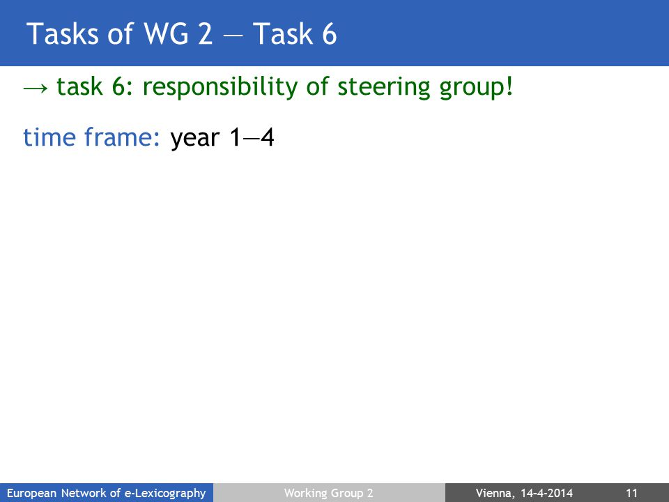 Tasks of WG 2 — Task 6 → task 6: responsibility of steering group! time frame: year 1—4 European Network of e-LexicographyWorking Group 2 Vienna, 14–4