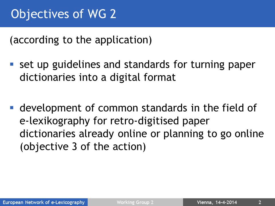 Objectives of WG 2 (according to the application)  set up guidelines and standards for turning paper dictionaries into a digital format  development of common standards in the field of e-lexikography for retro-digitised paper dictionaries already online or planning to go online (objective 3 of the action) European Network of e-LexicographyWorking Group 2 Vienna, 14–4-2014 2
