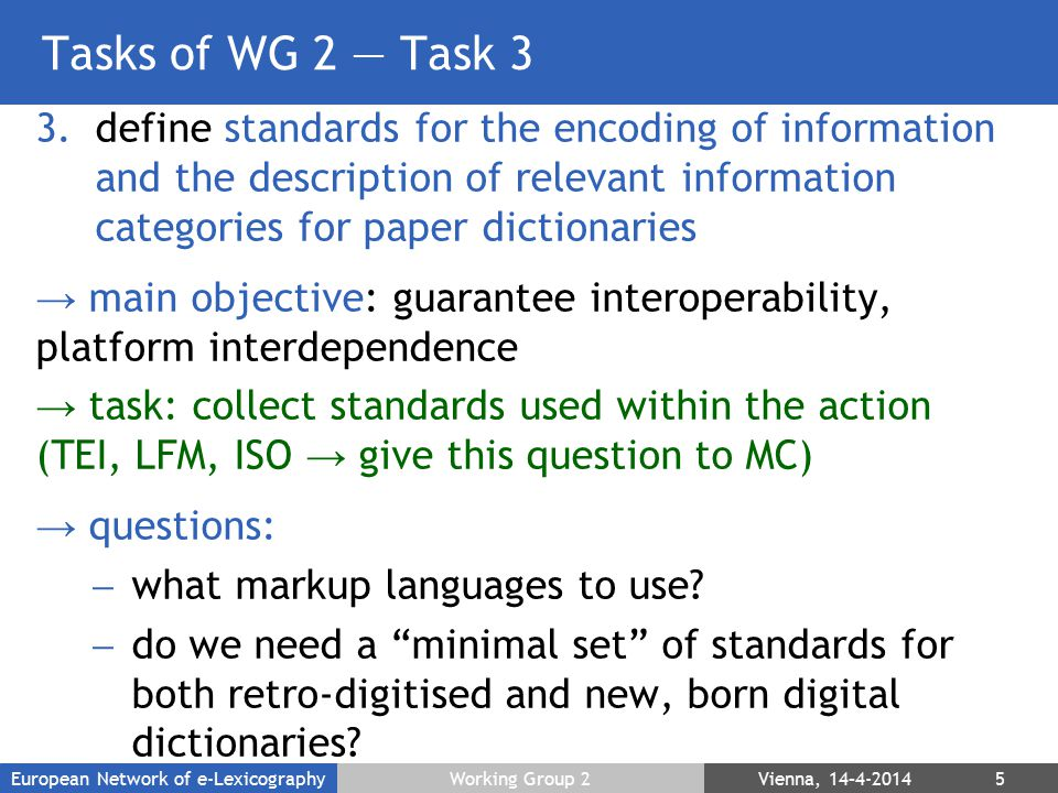 Tasks of WG 2 — Task 3 3.define standards for the encoding of information and the description of relevant information categories for paper dictionaries → main objective: guarantee interoperability, platform interdependence → task: collect standards used within the action (TEI, LFM, ISO → give this question to MC) → questions:  what markup languages to use.