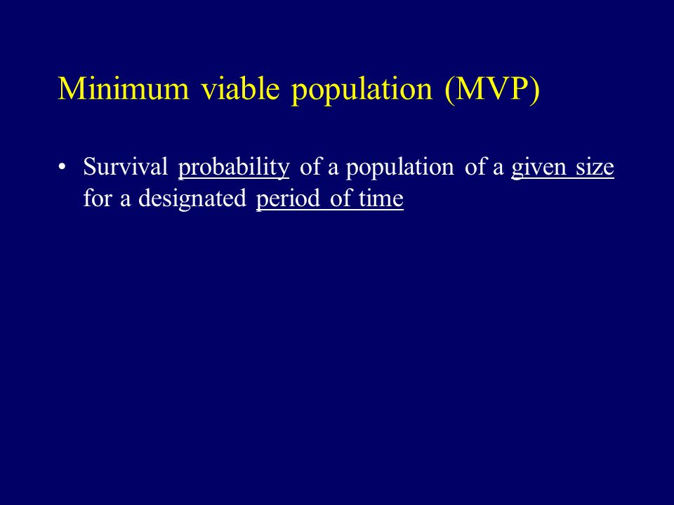 Minimum viable population (MVP) Survival probability of a population of a given size for a designated period of time