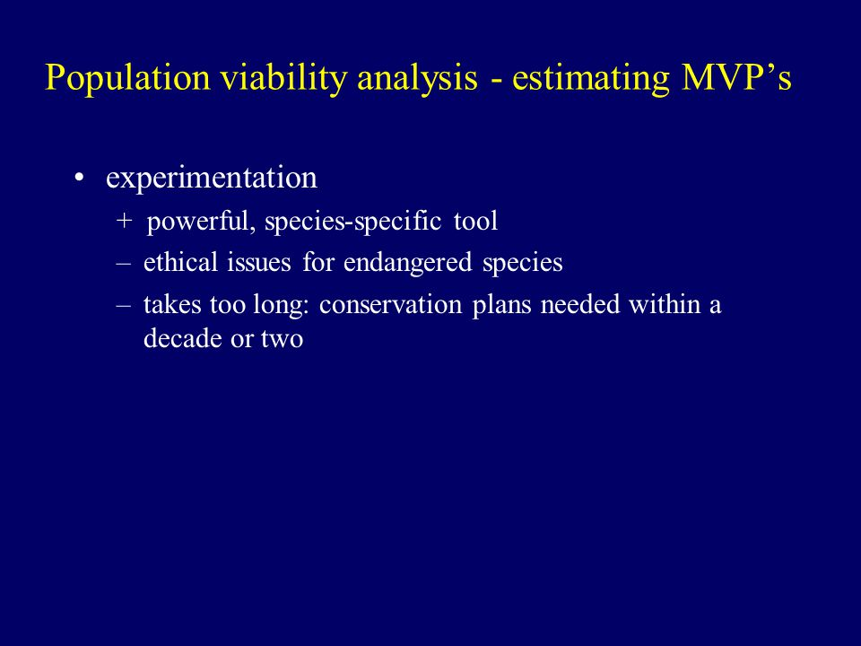Population viability analysis - estimating MVP's experimentation + powerful, species-specific tool –ethical issues for endangered species –takes too l
