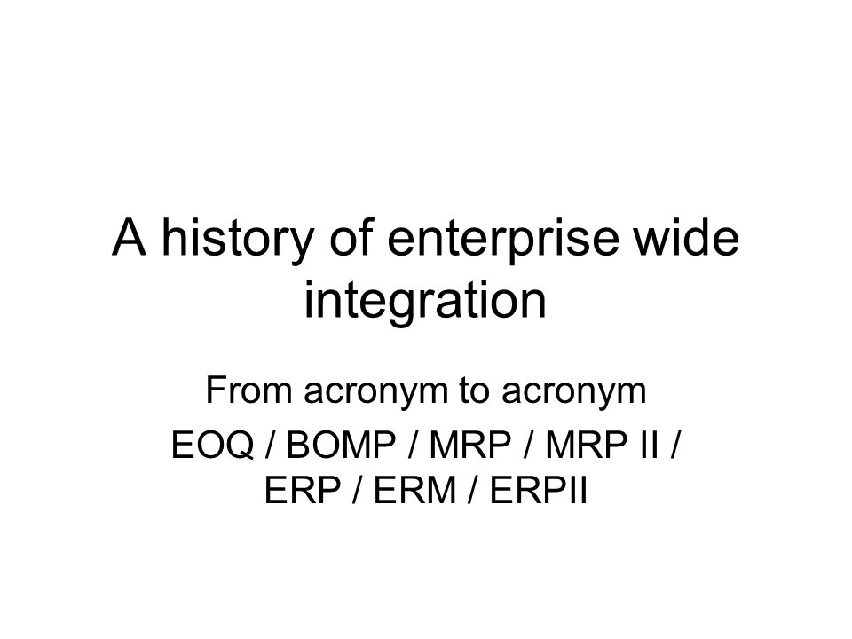 Time frame and key milestones EOQSafety StockBOMPWork Orders MRP MRPII ERP ERM / ERPII 1950s 1965 1975 1990 2000 Theoretical / conceptual Improvements in management techniques