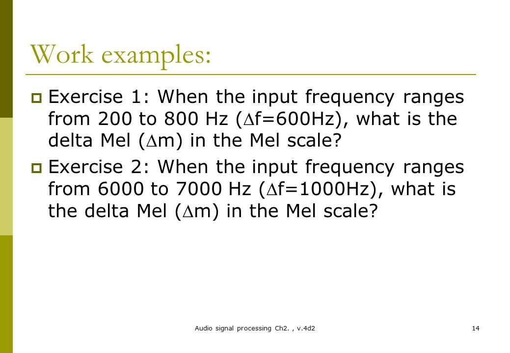 Work examples:  Exercise 1: When the input frequency ranges from 200 to 800 Hz (f=600Hz), what is the delta Mel (m) in the Mel scale?  Exercise 2:
