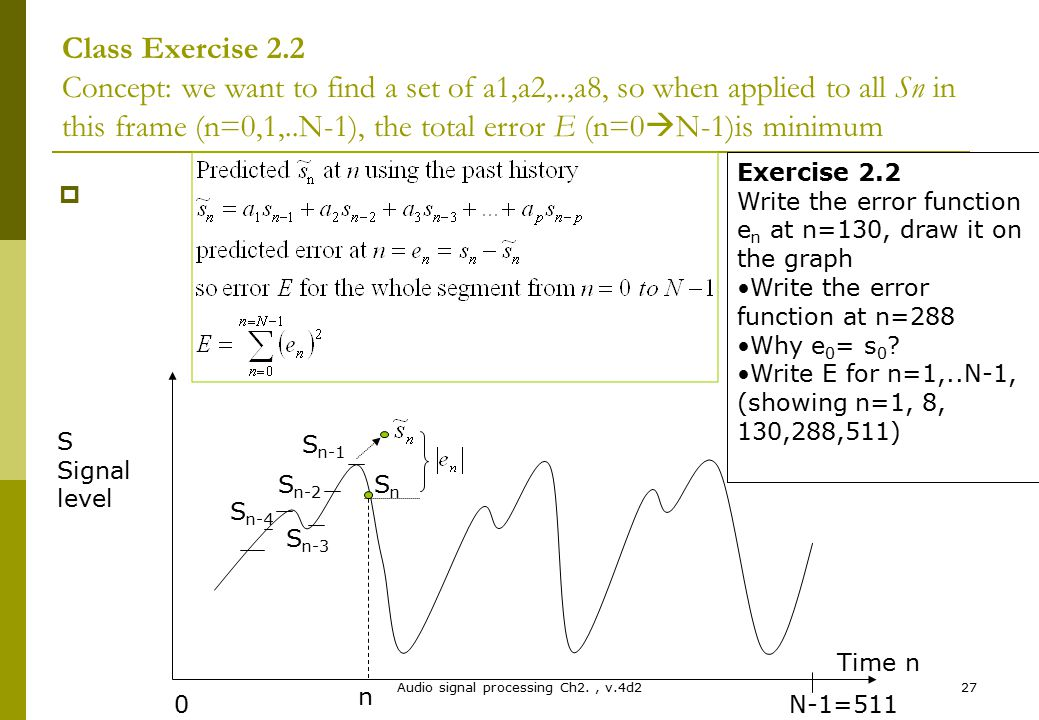 Audio signal processing Ch2., v.4d227 Class Exercise 2.2 Concept: we want to find a set of a1,a2,..,a8, so when applied to all Sn in this frame (n=0,1