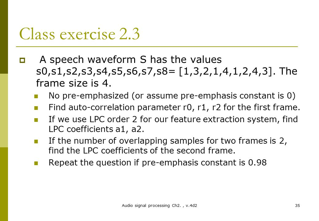 Audio signal processing Ch2., v.4d235 Class exercise 2.3  A speech waveform S has the values s0,s1,s2,s3,s4,s5,s6,s7,s8= [1,3,2,1,4,1,2,4,3]. The fra
