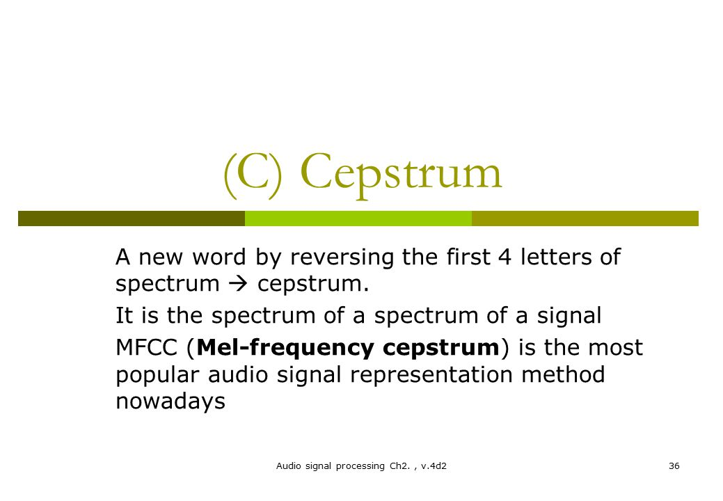 Audio signal processing Ch2., v.4d236 (C) Cepstrum A new word by reversing the first 4 letters of spectrum  cepstrum. It is the spectrum of a spectru