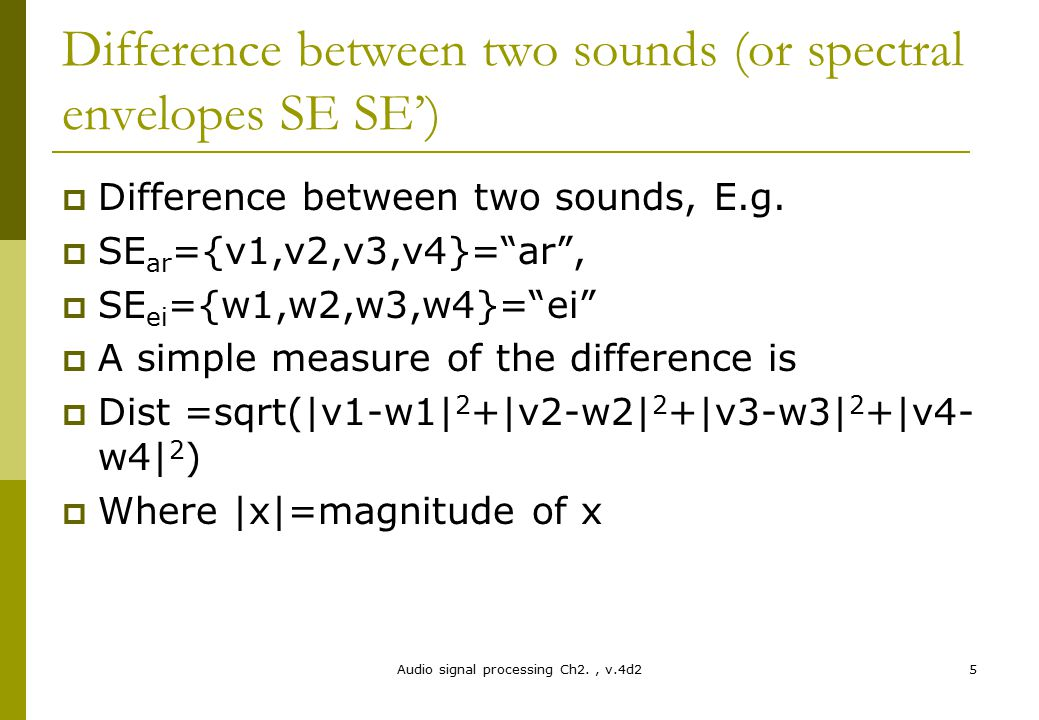 Audio signal processing Ch2., v.4d25 Difference between two sounds (or spectral envelopes SE SE')  Difference between two sounds, E.g.  SE ar ={v1,v