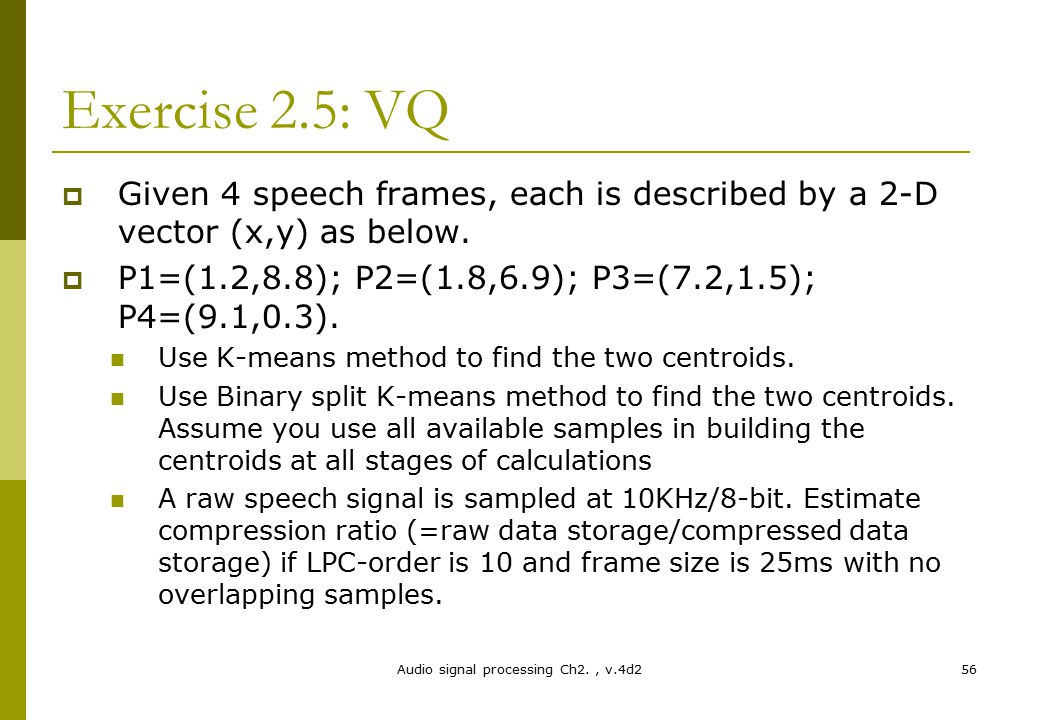 Audio signal processing Ch2., v.4d256 Exercise 2.5: VQ  Given 4 speech frames, each is described by a 2-D vector (x,y) as below.  P1=(1.2,8.8); P2=(