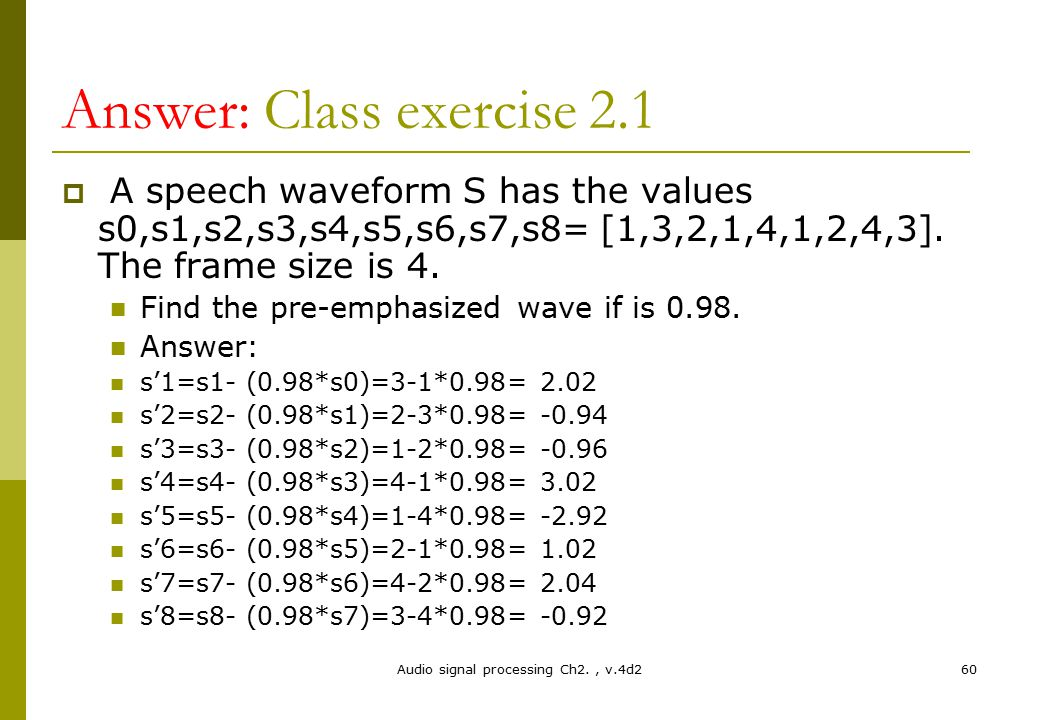 Answer: Class exercise 2.1  A speech waveform S has the values s0,s1,s2,s3,s4,s5,s6,s7,s8= [1,3,2,1,4,1,2,4,3]. The frame size is 4. Find the pre-emp