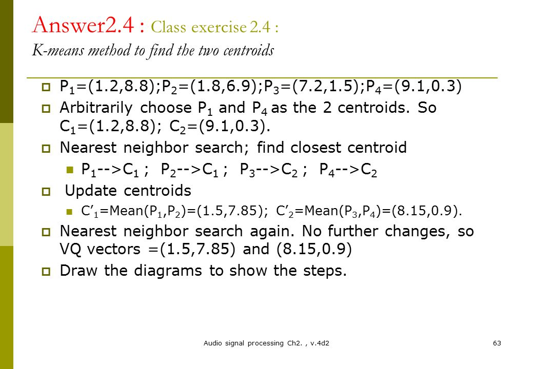 Audio signal processing Ch2., v.4d263 Answer2.4 : Class exercise 2.4 : K-means method to find the two centroids  P 1 =(1.2,8.8);P 2 =(1.8,6.9);P 3 =(