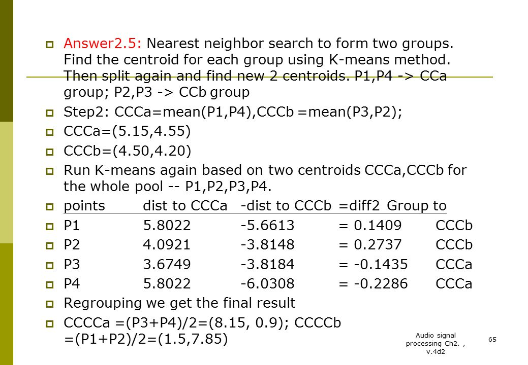 Audio signal processing Ch2., v.4d2 65  Answer2.5: Nearest neighbor search to form two groups. Find the centroid for each group using K-means method.