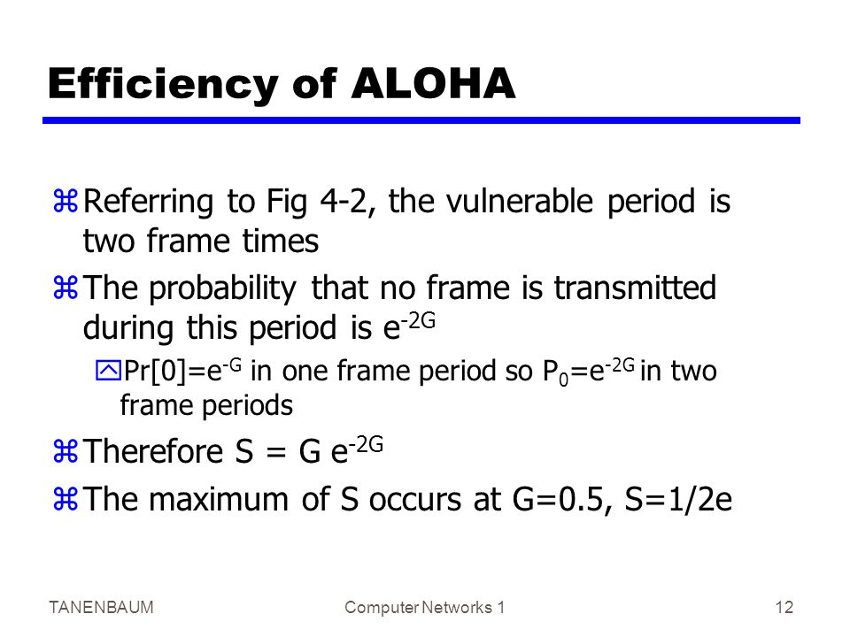 TANENBAUMComputer Networks 112 Efficiency of ALOHA zReferring to Fig 4-2, the vulnerable period is two frame times zThe probability that no frame is transmitted during this period is e -2G yPr[0]=e -G in one frame period so P 0 =e -2G in two frame periods zTherefore S = G e -2G zThe maximum of S occurs at G=0.5, S=1/2e