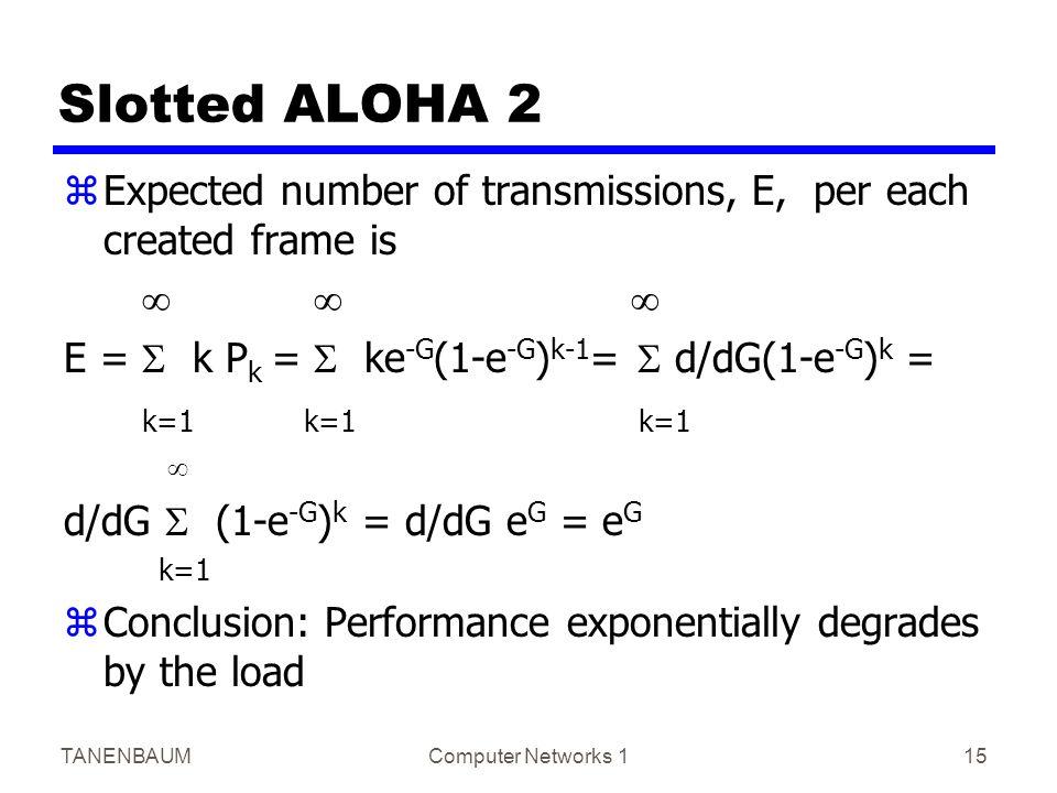 TANENBAUMComputer Networks 115 Slotted ALOHA 2 zExpected number of transmissions, E, per each created frame is    E =  k P k =  ke -G (1-e -G ) k