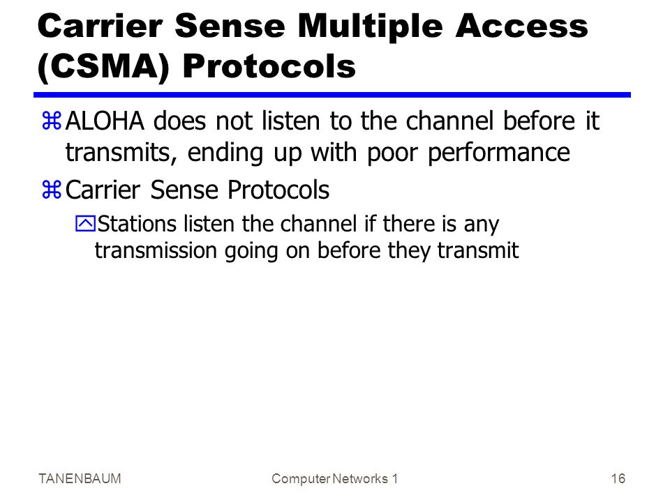 TANENBAUMComputer Networks 116 Carrier Sense Multiple Access (CSMA) Protocols zALOHA does not listen to the channel before it transmits, ending up with poor performance zCarrier Sense Protocols yStations listen the channel if there is any transmission going on before they transmit