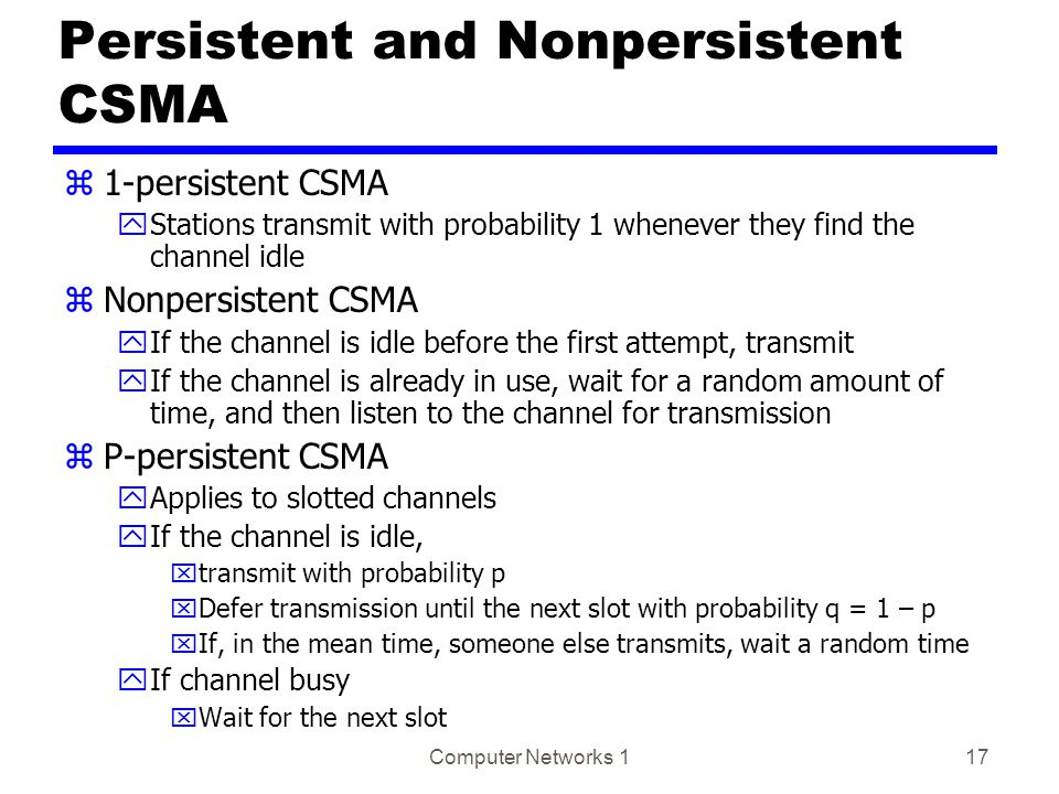 Computer Networks 117 Persistent and Nonpersistent CSMA z1-persistent CSMA yStations transmit with probability 1 whenever they find the channel idle zNonpersistent CSMA yIf the channel is idle before the first attempt, transmit yIf the channel is already in use, wait for a random amount of time, and then listen to the channel for transmission zP-persistent CSMA yApplies to slotted channels yIf the channel is idle, xtransmit with probability p xDefer transmission until the next slot with probability q = 1 – p xIf, in the mean time, someone else transmits, wait a random time yIf channel busy xWait for the next slot