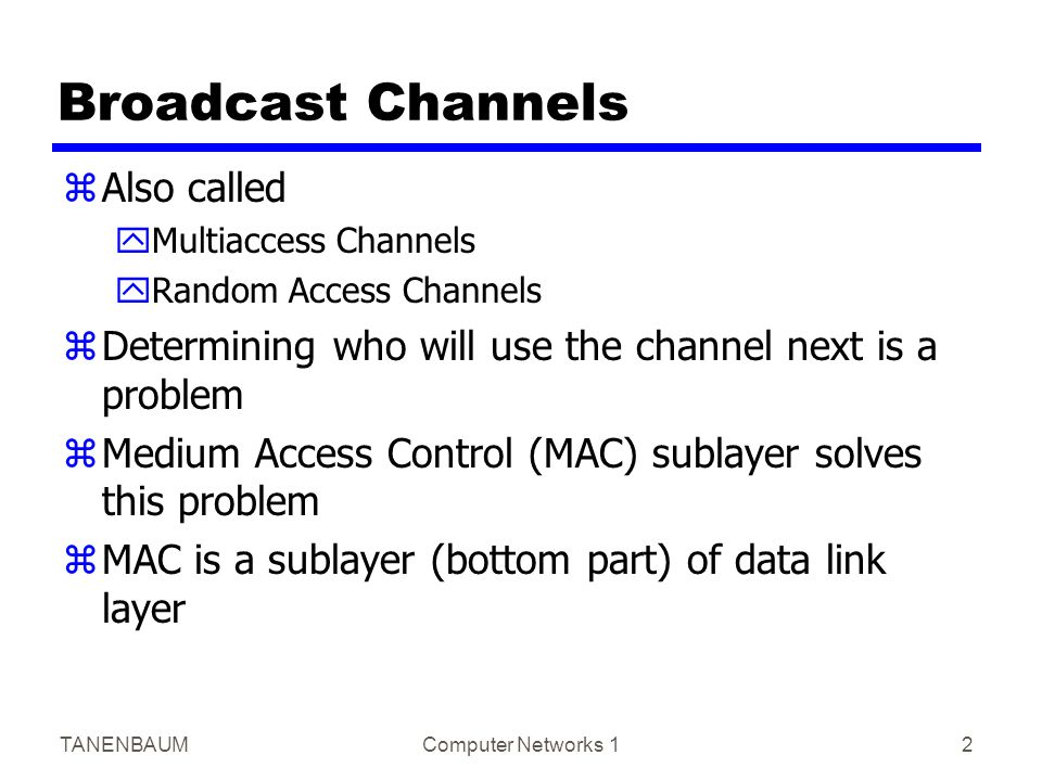 TANENBAUMComputer Networks 12 Broadcast Channels zAlso called yMultiaccess Channels yRandom Access Channels zDetermining who will use the channel next